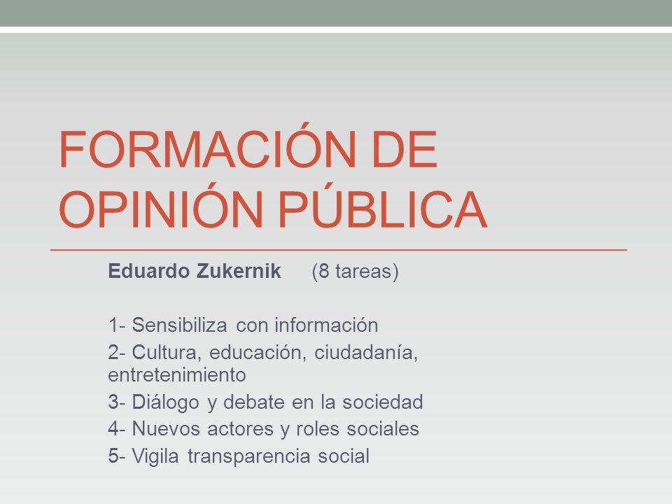 FORMACIÓN DE OPINIÓN PÚBLICA Eduardo Zukernik (8 tareas) 1- Sensibiliza con información 2- Cultura, educación, ciudadanía, entretenimiento 3- Diálogo y debate en la sociedad 4- Nuevos actores y roles sociales 5- Vigila transparencia social