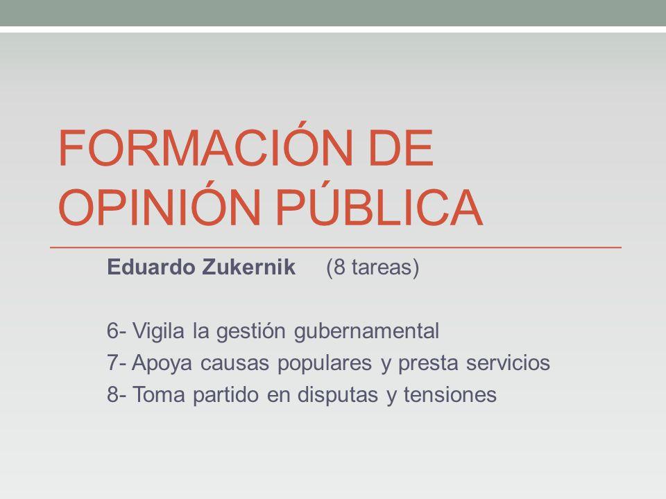 FORMACIÓN DE OPINIÓN PÚBLICA Eduardo Zukernik (8 tareas) 6- Vigila la gestión gubernamental 7- Apoya causas populares y presta servicios 8- Toma partido en disputas y tensiones