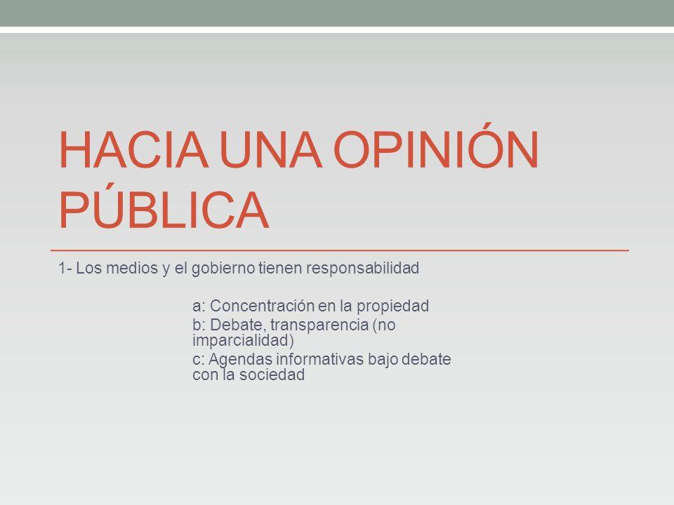 HACIA UNA OPINIÓN PÚBLICA 1- Los medios y el gobierno tienen responsabilidad a: Concentración en la propiedad b: Debate, transparencia (no imparcialidad) c: Agendas informativas bajo debate con la sociedad