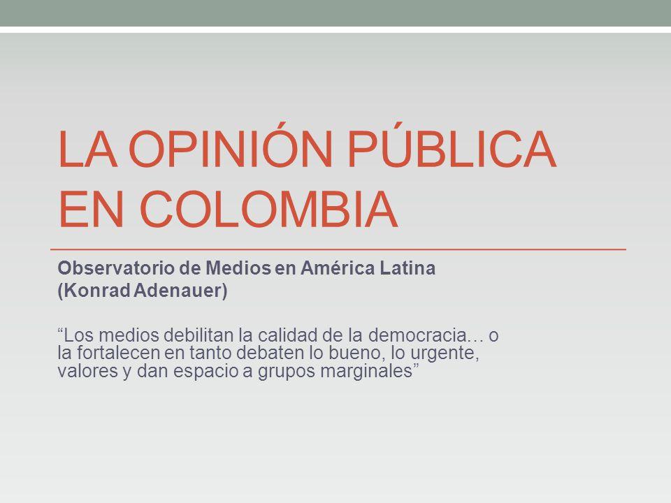 LA OPINIÓN PÚBLICA EN COLOMBIA Observatorio de Medios en América Latina (Konrad Adenauer) Los medios debilitan la calidad de la democracia… o la fortalecen en tanto debaten lo bueno, lo urgente, valores y dan espacio a grupos marginales