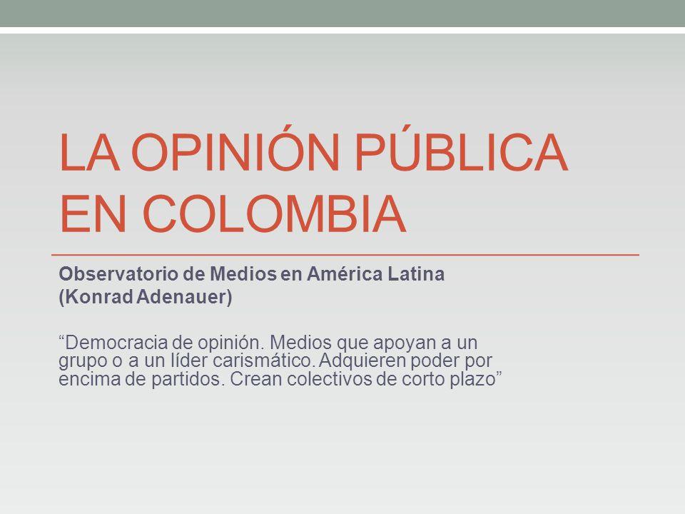 LA OPINIÓN PÚBLICA EN COLOMBIA Observatorio de Medios en América Latina (Konrad Adenauer) Democracia de opinión.