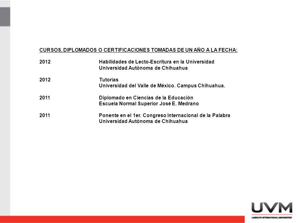 CURSOS, DIPLOMADOS O CERTIFICACIONES TOMADAS DE UN AÑO A LA FECHA: 2012Habilidades de Lecto-Escritura en la Universidad Universidad Autónoma de Chihuahua 2012Tutorías Universidad del Valle de México.