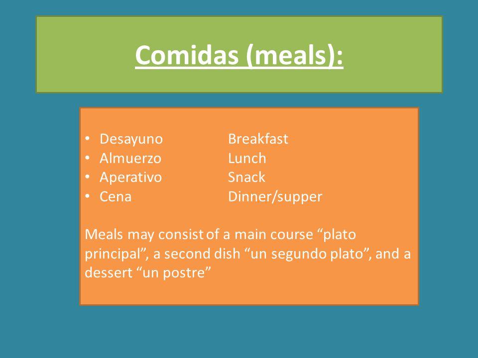 DesayunoBreakfast AlmuerzoLunch AperativoSnack CenaDinner/supper Meals may consist of a main course plato principal , a second dish un segundo plato , and a dessert un postre Comidas (meals):