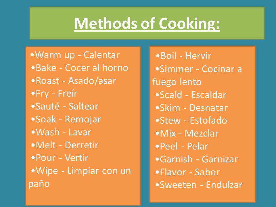 Warm up - Calentar Bake - Cocer al horno Roast - Asado/asar Fry - Freír Sauté - Saltear Soak - Remojar Wash - Lavar Melt - Derretir Pour - Vertir Wipe - Limpiar con un paño Boil - Hervir Simmer - Cocinar a fuego lento Scald - Escaldar Skim - Desnatar Stew - Estofado Mix - Mezclar Peel - Pelar Garnish - Garnizar Flavor - Sabor Sweeten - Endulzar Methods of Cooking: