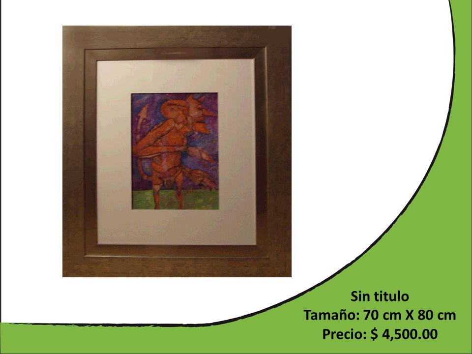 Sin titulo Tamaño: 70 cm X 80 cm Precio: $ 4,500.00