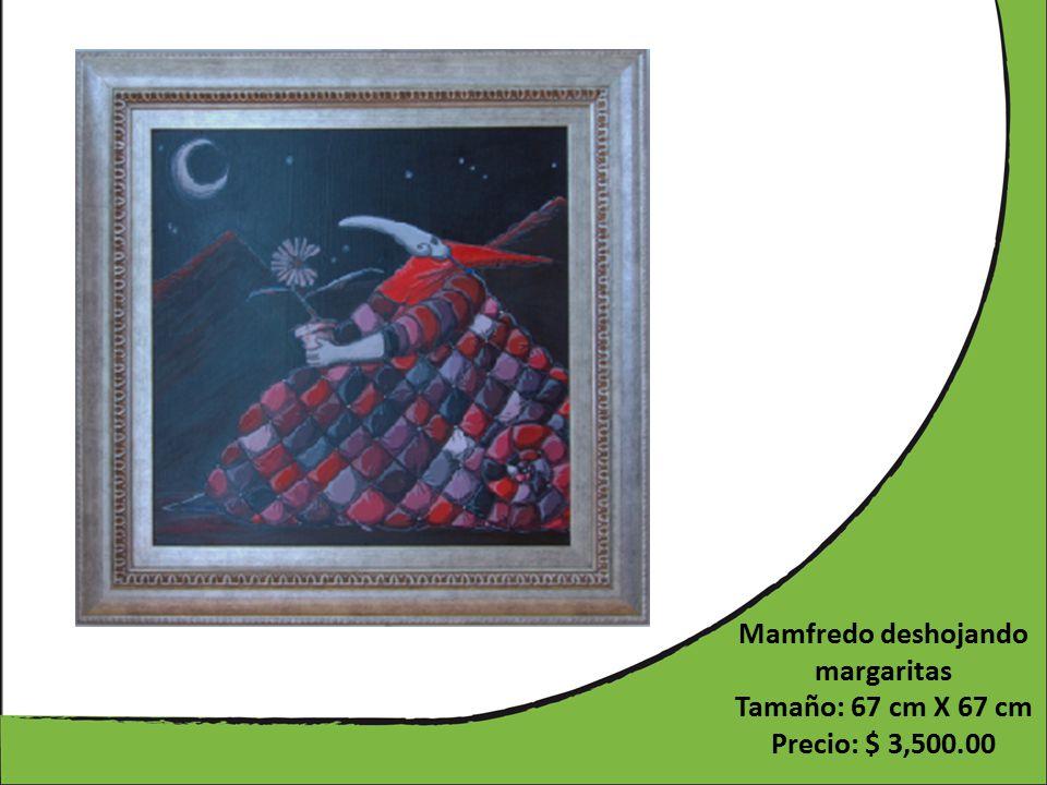 Mamfredo deshojando margaritas Tamaño: 67 cm X 67 cm Precio: $ 3,500.00