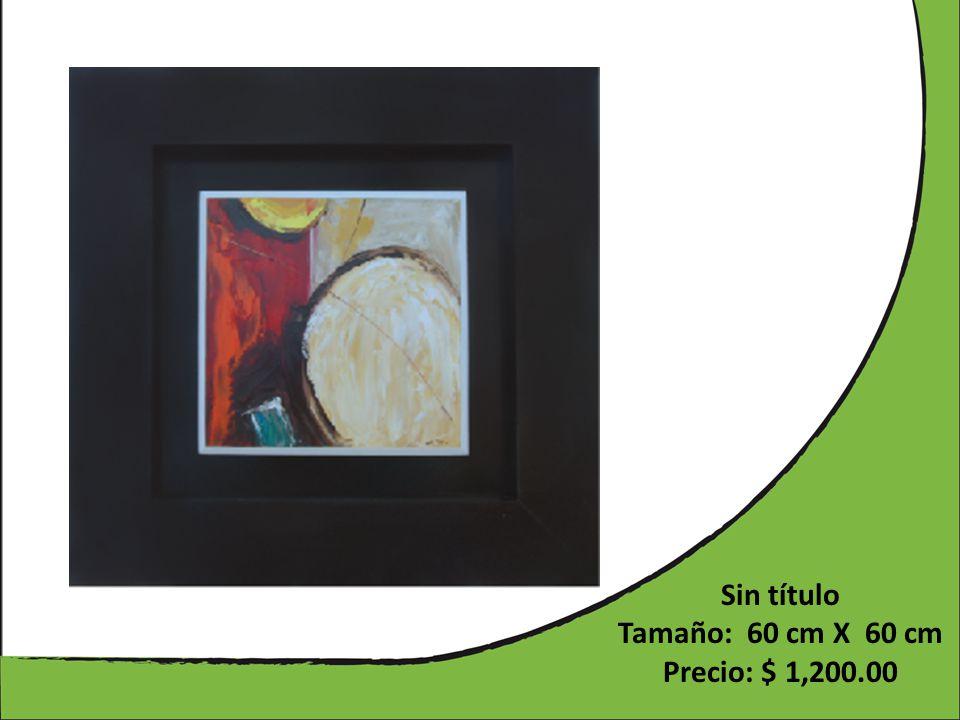Sin título Tamaño: 60 cm X 60 cm Precio: $ 1,200.00