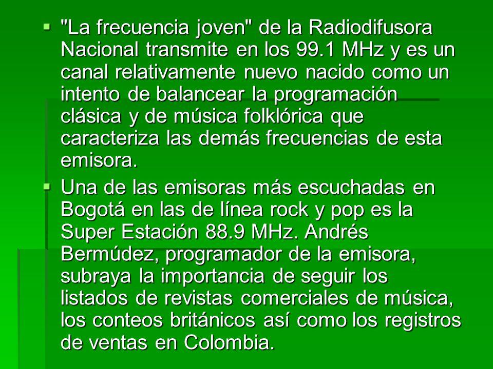  Y en la frecuencia joven de Radiodifusora Nacional de Colombia, la única emisora estatal y libre de anuncios comerciales en el país, pueden escucharse géneros musicales como el jazz, el blues, el rap y el reggae que generalmente no se oyen en ningún otro canal, además de música rock.