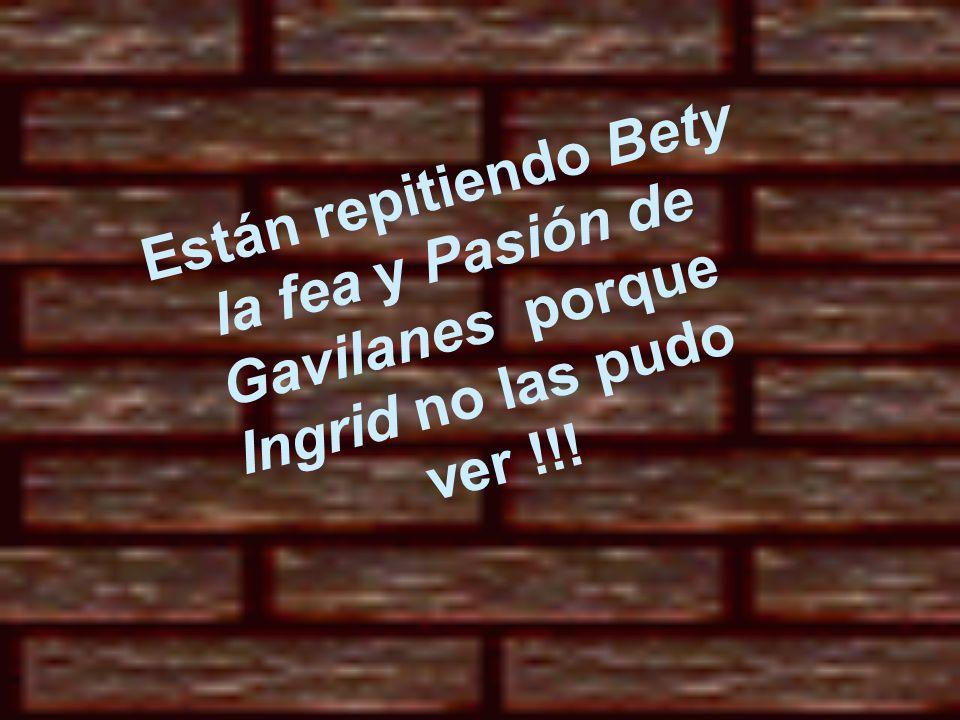 Están repitiendo Bety la fea y Pasión de Gavilanes porque Ingrid no las pudo ver !!!