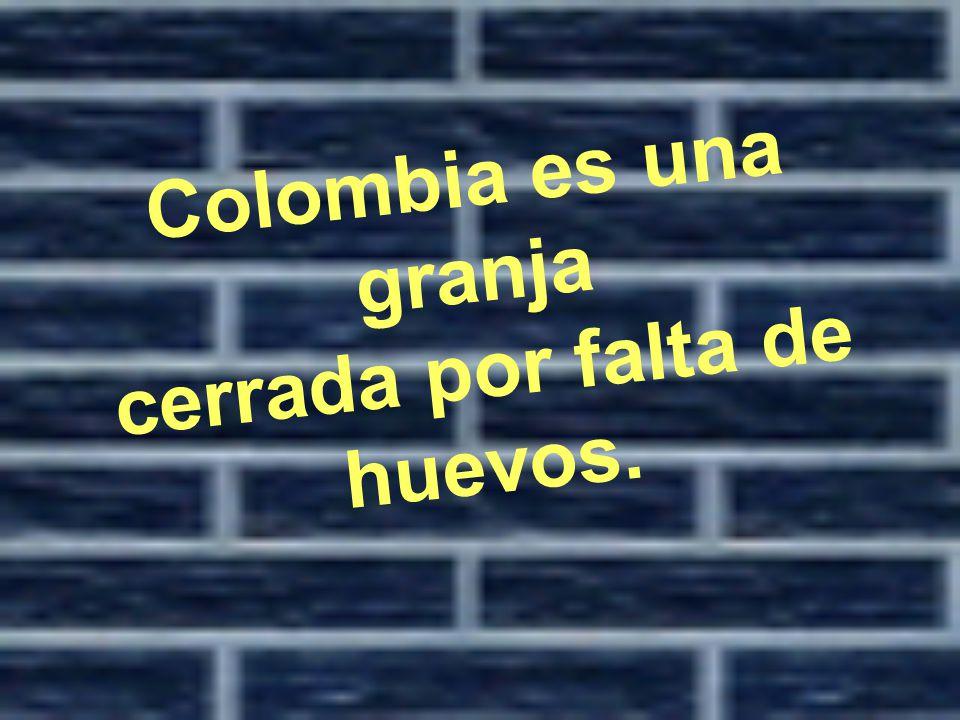 Colombia es una granja cerrada por falta de huevos.