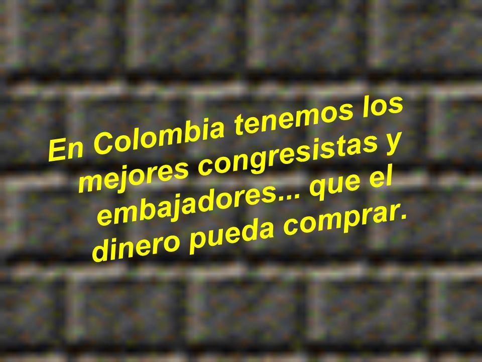 En Colombia tenemos los mejores congresistas y embajadores... que el dinero pueda comprar.