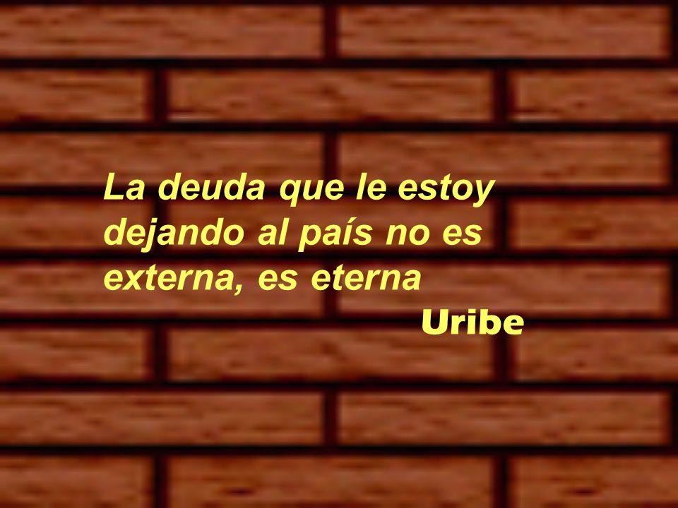 La deuda que le estoy dejando al país no es externa, es eterna Uribe