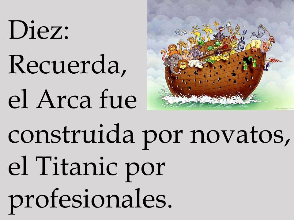 Diez: Recuerda, el Arca fue construida por novatos, el Titanic por profesionales.