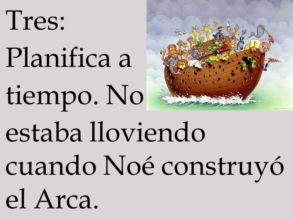 Tres: Planifica a tiempo. No estaba lloviendo cuando Noé construyó el Arca.