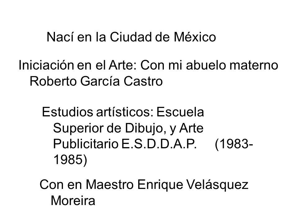 Nací en la Ciudad de México Iniciación en el Arte: Con mi abuelo materno Roberto García Castro Estudios artísticos: Escuela Superior de Dibujo, y Arte Publicitario E.S.D.D.A.P.