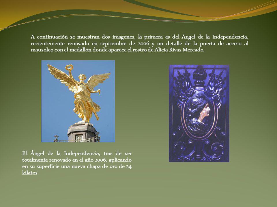 A continuación se muestran dos imágenes, la primera es del Ángel de la Independencia, recientemente renovado en septiembre de 2006 y un detalle de la puerta de acceso al mausoleo con el medallón donde aparece el rostro de Alicia Rivas Mercado.