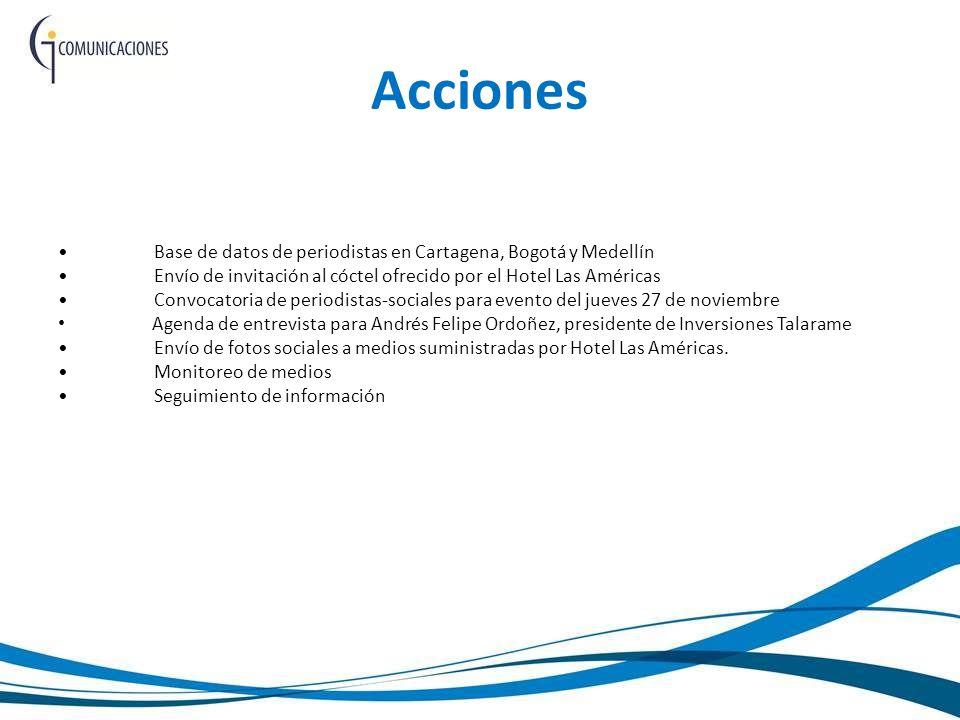 Acciones Base de datos de periodistas en Cartagena, Bogotá y Medellín Envío de invitación al cóctel ofrecido por el Hotel Las Américas Convocatoria de periodistas-sociales para evento del jueves 27 de noviembre Agenda de entrevista para Andrés Felipe Ordoñez, presidente de Inversiones Talarame Envío de fotos sociales a medios suministradas por Hotel Las Américas.