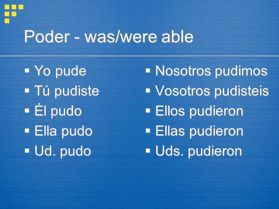Poder - was/were able  Yo pude  Tú pudiste  Él pudo  Ella pudo  Ud.