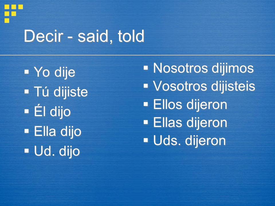 Decir - said, told  Yo dije  Tú dijiste  Él dijo  Ella dijo  Ud.