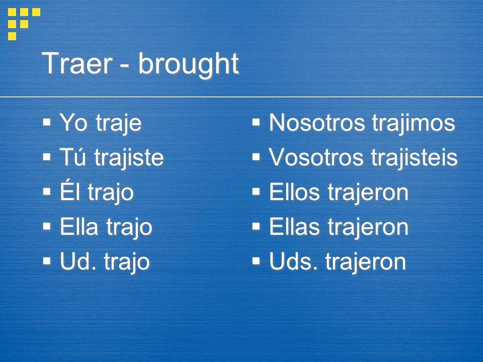 Traer - brought  Yo traje  Tú trajiste  Él trajo  Ella trajo  Ud.