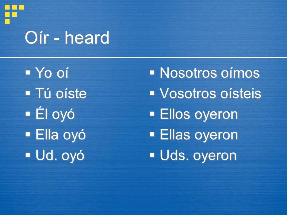 Oír - heard  Yo oí  Tú oíste  Él oyó  Ella oyó  Ud.