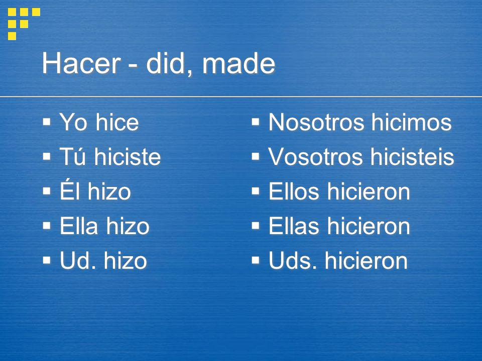 Hacer - did, made  Yo hice  Tú hiciste  Él hizo  Ella hizo  Ud.