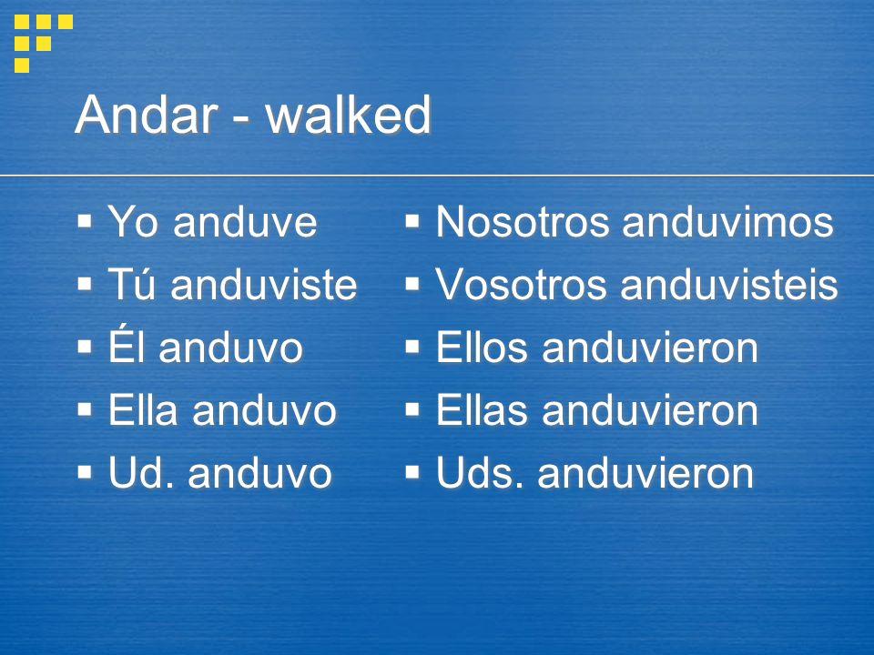 Andar - walked  Yo anduve  Tú anduviste  Él anduvo  Ella anduvo  Ud.