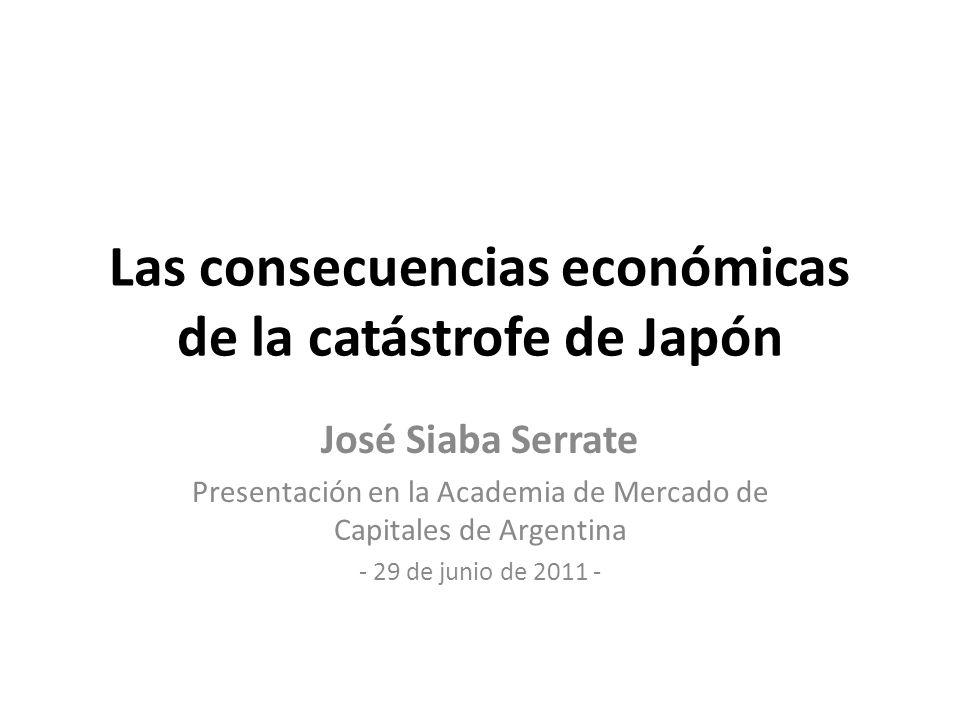 Las consecuencias económicas de la catástrofe de Japón José Siaba Serrate Presentación en la Academia de Mercado de Capitales de Argentina - 29 de junio de 2011 -