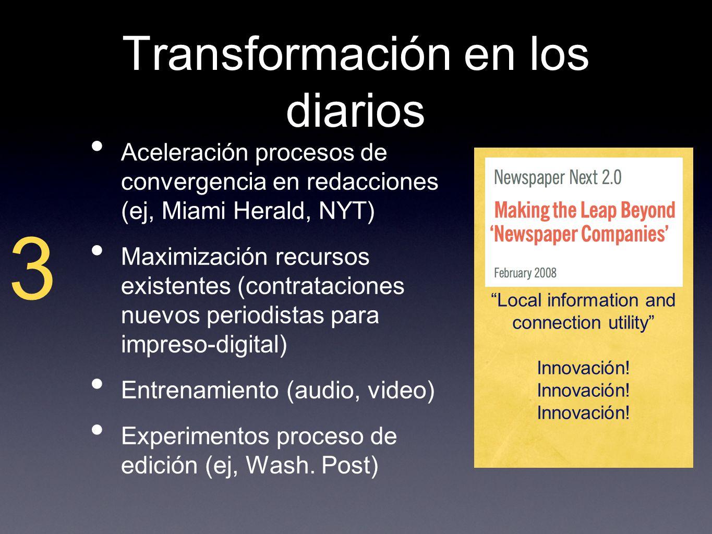 Transformación en los diarios Aceleración procesos de convergencia en redacciones (ej, Miami Herald, NYT) Maximización recursos existentes (contrataciones nuevos periodistas para impreso-digital) Entrenamiento (audio, video) Experimentos proceso de edición (ej, Wash.