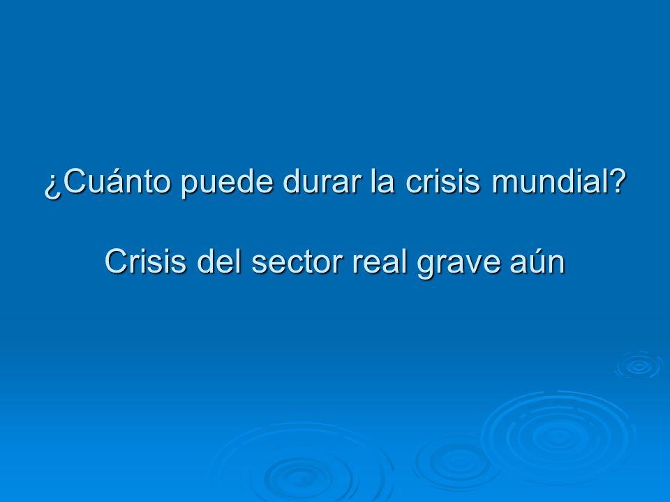 ¿Cuánto puede durar la crisis mundial Crisis del sector real grave aún
