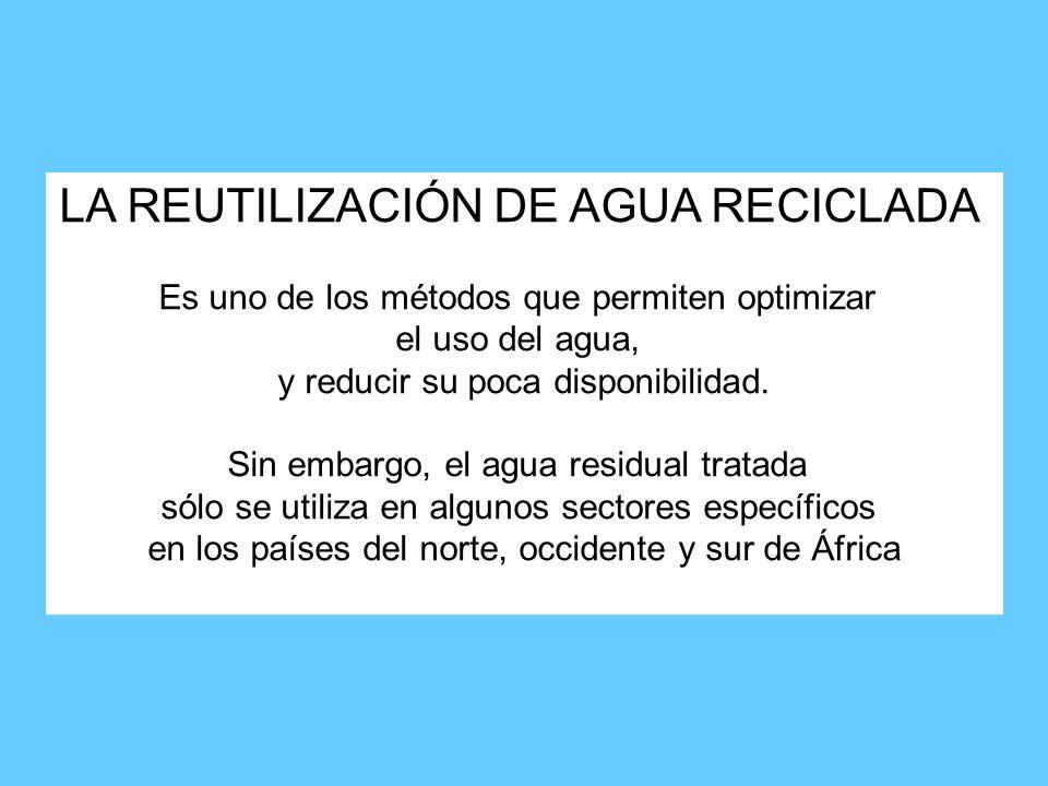 LA REUTILIZACIÓN DE AGUA RECICLADA Es uno de los métodos que permiten optimizar el uso del agua, y reducir su poca disponibilidad.