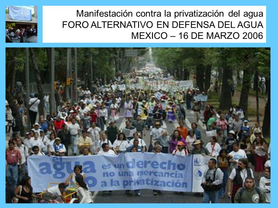Manifestación contra la privatización del agua FORO ALTERNATIVO EN DEFENSA DEL AGUA MEXICO – 16 DE MARZO 2006