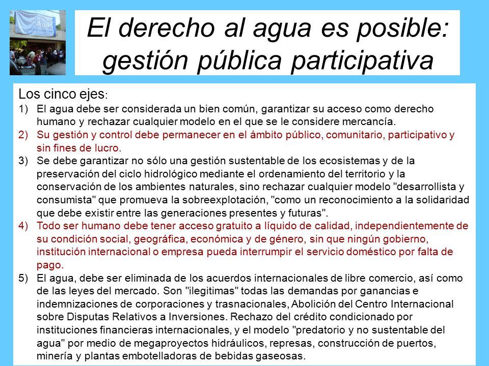 El derecho al agua es posible: gestión pública participativa Los cinco ejes : 1)El agua debe ser considerada un bien común, garantizar su acceso como derecho humano y rechazar cualquier modelo en el que se le considere mercancía.