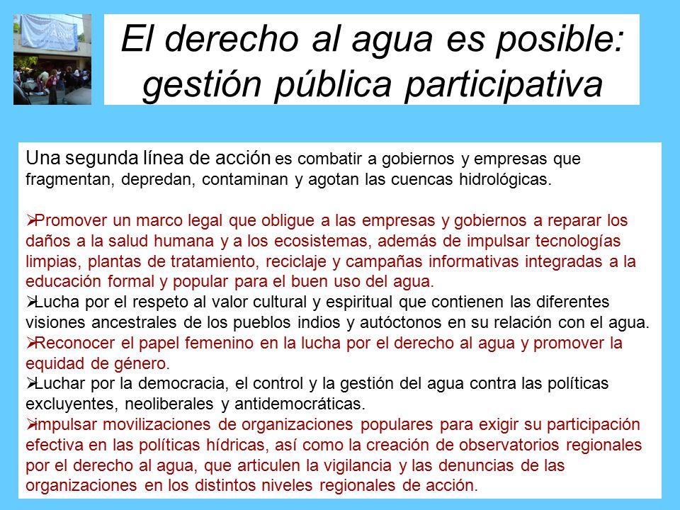 El derecho al agua es posible: gestión pública participativa Una segunda línea de acción es combatir a gobiernos y empresas que fragmentan, depredan, contaminan y agotan las cuencas hidrológicas.
