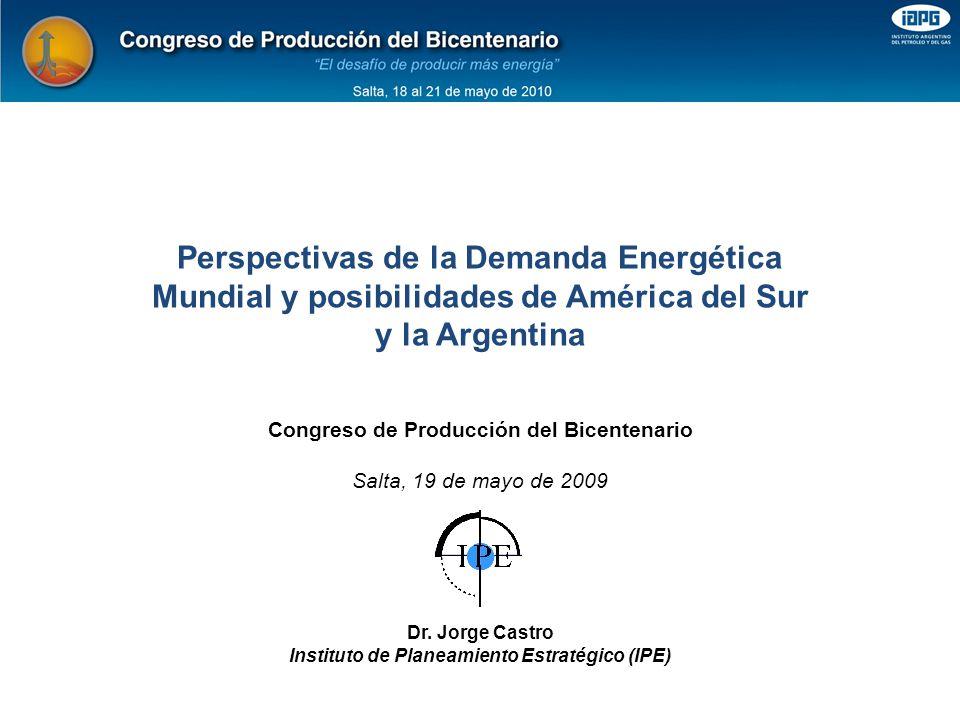 Perspectivas de la Demanda Energética Mundial y posibilidades de América del Sur y la Argentina Congreso de Producción del Bicentenario Salta, 19 de mayo de 2009 Dr.