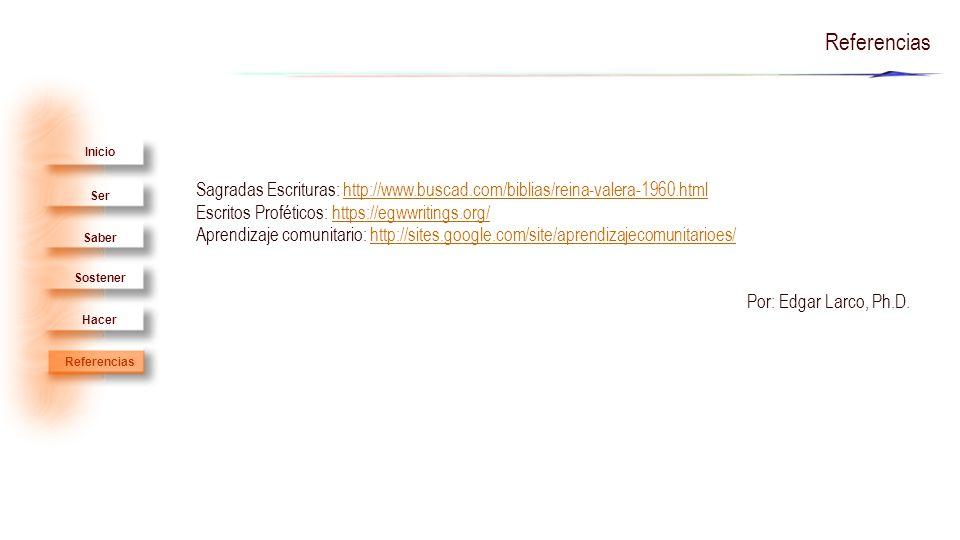 Ser Saber Sostener Hacer Inicio Referencias Sagradas Escrituras: http://www.buscad.com/biblias/reina-valera-1960.htmlhttp://www.buscad.com/biblias/reina-valera-1960.html Escritos Proféticos: https://egwwritings.org/https://egwwritings.org/ Aprendizaje comunitario: http://sites.google.com/site/aprendizajecomunitarioes/http://sites.google.com/site/aprendizajecomunitarioes/ Por: Edgar Larco, Ph.D.