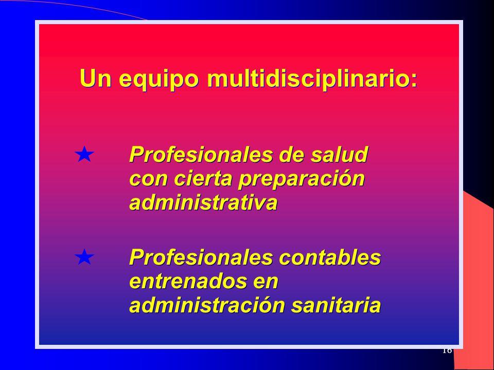 16 Un equipo multidisciplinario: Profesionales de salud con cierta preparación administrativa Profesionales de salud con cierta preparación administrativa Profesionales contables entrenados en administración sanitaria Profesionales contables entrenados en administración sanitaria
