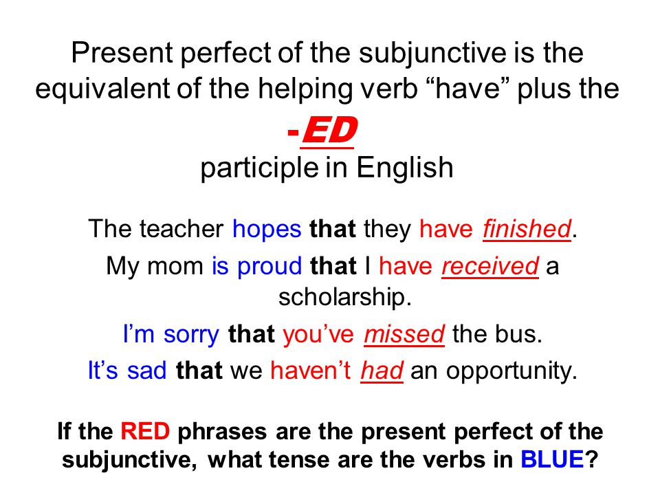 Present perfect of the subjunctive is the equivalent of the helping verb have plus the participle in English The teacher hopes that they have finished.