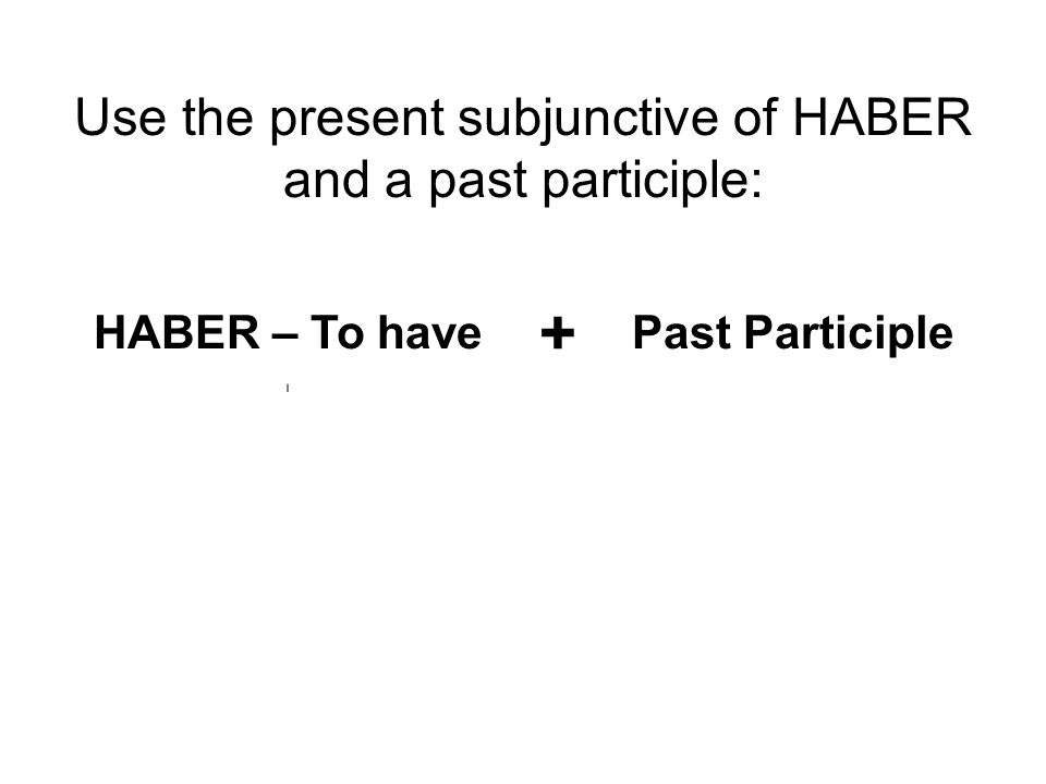Use the present subjunctive of HABER and a past participle: HABER – To have + Past Participle HayaHayamos For –AR verbs: add –ADO HayasHayáis + For –ER verbs: add –IDO HayaHayan For –IR verbs: add –IDO