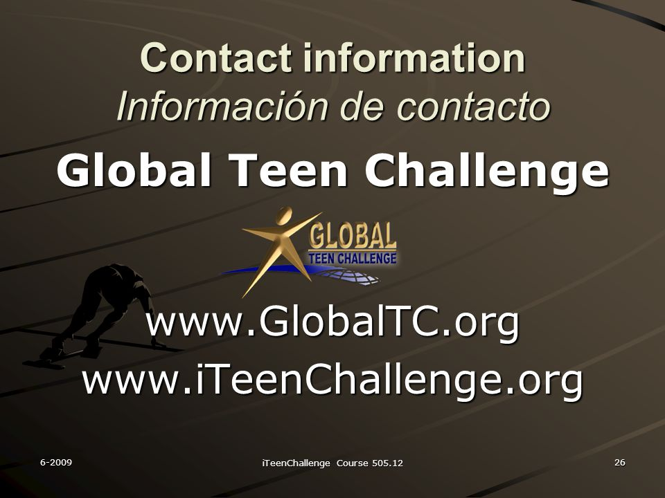 Contact information Información de contacto Global Teen Challenge www.GlobalTC.orgwww.iTeenChallenge.org 6-200926 iTeenChallenge Course 505.12