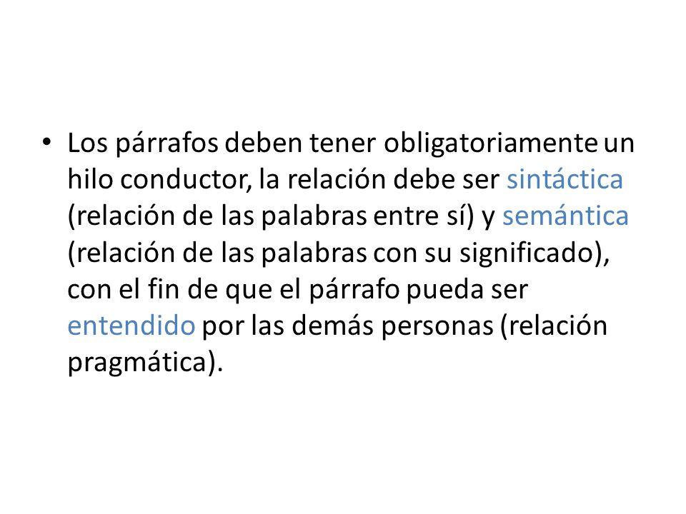 Los párrafos deben tener obligatoriamente un hilo conductor, la relación debe ser sintáctica (relación de las palabras entre sí) y semántica (relación de las palabras con su significado), con el fin de que el párrafo pueda ser entendido por las demás personas (relación pragmática).