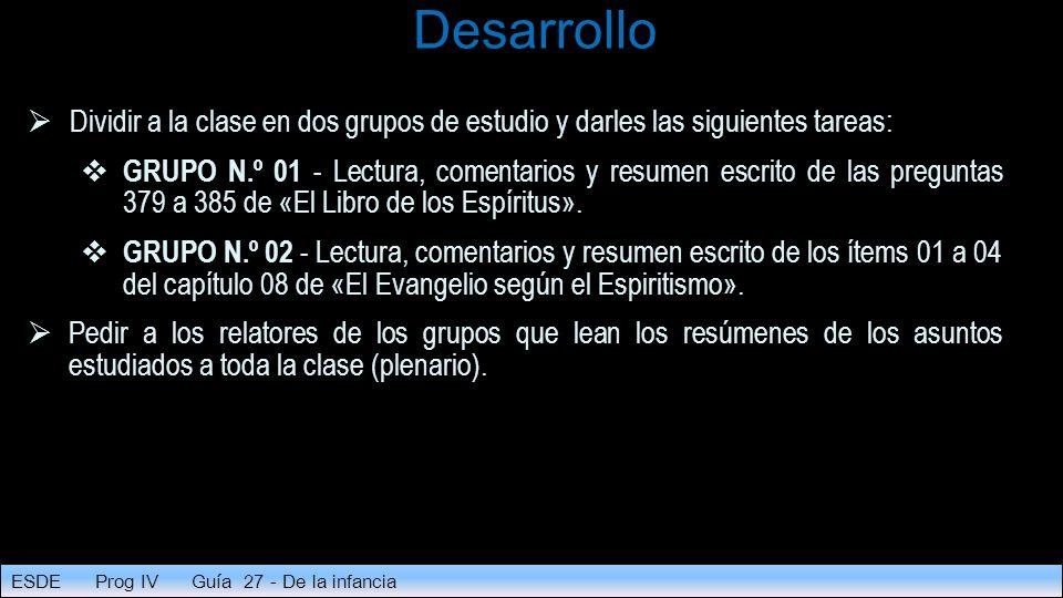 Desarrollo  Dividir a la clase en dos grupos de estudio y darles las siguientes tareas:  GRUPO N.º 01 - Lectura, comentarios y resumen escrito de las preguntas 379 a 385 de «El Libro de los Espíritus».
