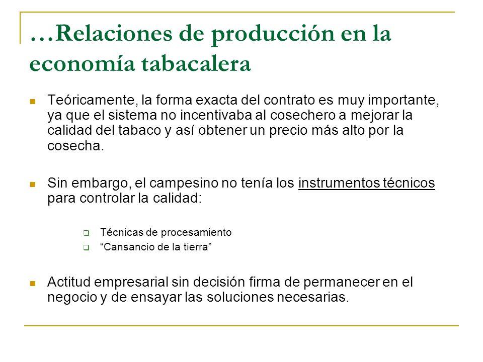 …Relaciones de producción en la economía tabacalera Teóricamente, la forma exacta del contrato es muy importante, ya que el sistema no incentivaba al cosechero a mejorar la calidad del tabaco y así obtener un precio más alto por la cosecha.