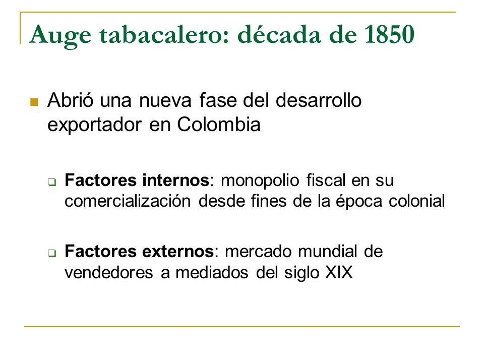 Auge tabacalero: década de 1850 Abrió una nueva fase del desarrollo exportador en Colombia  Factores internos: monopolio fiscal en su comercialización desde fines de la época colonial  Factores externos: mercado mundial de vendedores a mediados del siglo XIX
