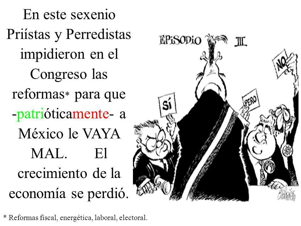 En este sexenio Priístas y Perredistas impidieron en el Congreso las reformas * para que -patrióticamente- a México le VAYA MAL.