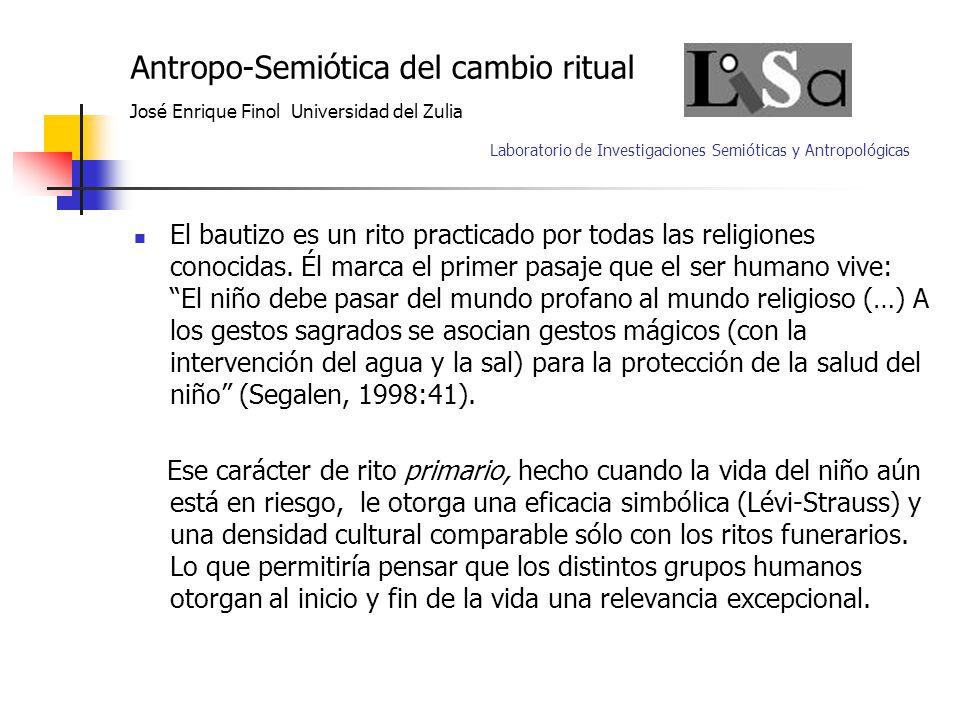 Antropo-Semiótica del cambio ritual José Enrique Finol Universidad del Zulia Laboratorio de Investigaciones Semióticas y Antropológicas El bautizo es un rito practicado por todas las religiones conocidas.