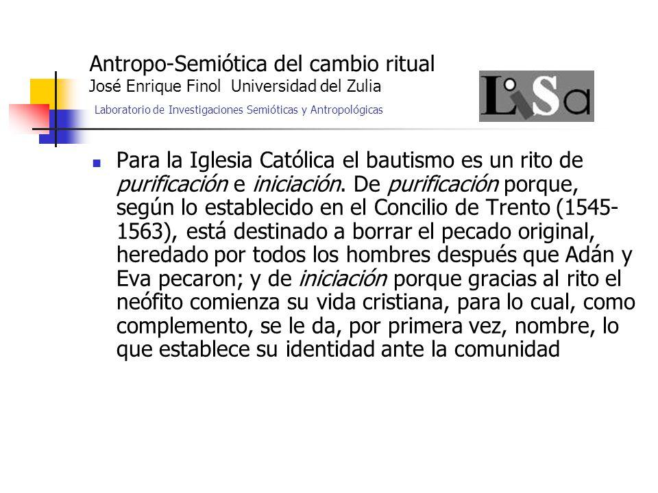 Antropo-Semiótica del cambio ritual José Enrique Finol Universidad del Zulia Laboratorio de Investigaciones Semióticas y Antropológicas Para la Iglesia Católica el bautismo es un rito de purificación e iniciación.