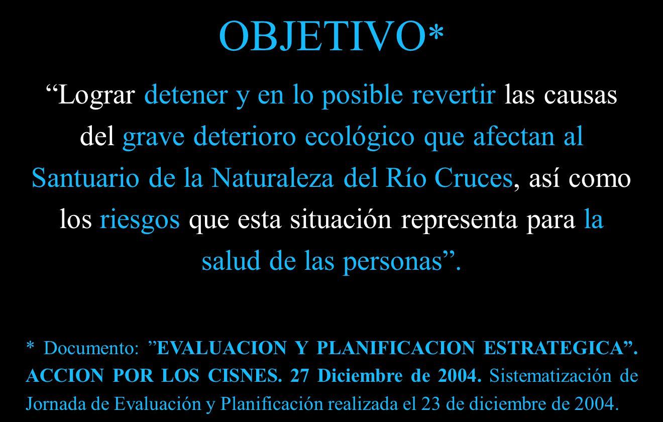 OBJETIVO * Lograr detener y en lo posible revertir las causas del grave deterioro ecológico que afectan al Santuario de la Naturaleza del Río Cruces, así como los riesgos que esta situación representa para la salud de las personas .