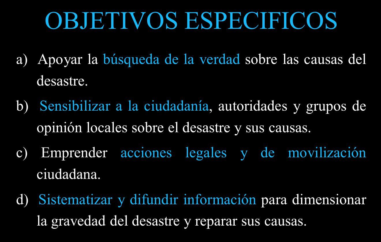 OBJETIVOS ESPECIFICOS a) Apoyar la búsqueda de la verdad sobre las causas del desastre.