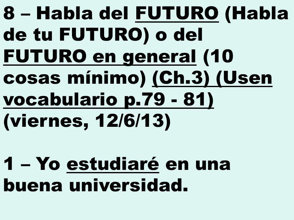 8 – Habla del FUTURO (Habla de tu FUTURO) o del FUTURO en general (10 cosas mínimo) (Ch.3) (Usen vocabulario p.79 - 81) (viernes, 12/6/13) 1 – Yo estudiaré en una buena universidad.